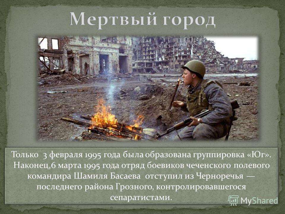 Только 3 февраля 1995 года была образована группировка «Юг». Наконец,6 марта 1995 года отряд боевиков чеченского полевого командира Шамиля Басаева отступил из Черноречья последнего района Грозного, контролировавшегося сепаратистами. Только 3 февраля