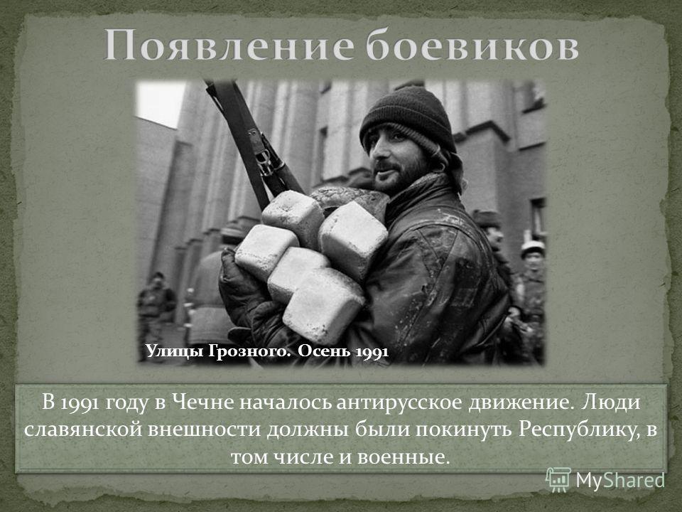 В 1991 году в Чечне началось антирусское движение. Люди славянской внешности должны были покинуть Республику, в том числе и военные. В 1991 году в Чечне началось антирусское движение. Люди славянской внешности должны были покинуть Республику, в том ч