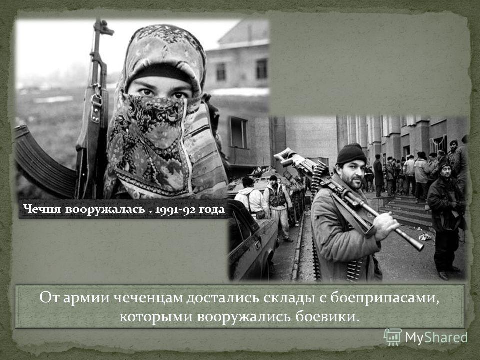 От армии чеченцам достались склады с боеприпасами, которыми вооружались боевики. От армии чеченцам достались склады с боеприпасами, которыми вооружались боевики. Чечня вооружалась. 1991-92 года