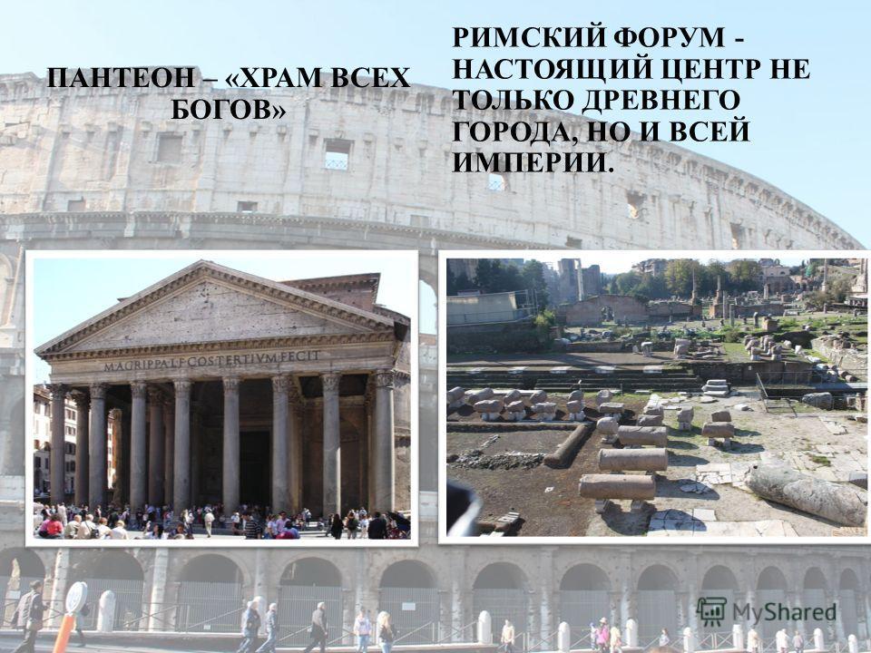 ПАНТЕОН – « ХРАМ ВСЕХ БОГОВ » РИМСКИЙ ФОРУМ - НАСТОЯЩИЙ ЦЕНТР НЕ ТОЛЬКО ДРЕВНЕГО ГОРОДА, НО И ВСЕЙ ИМПЕРИИ.