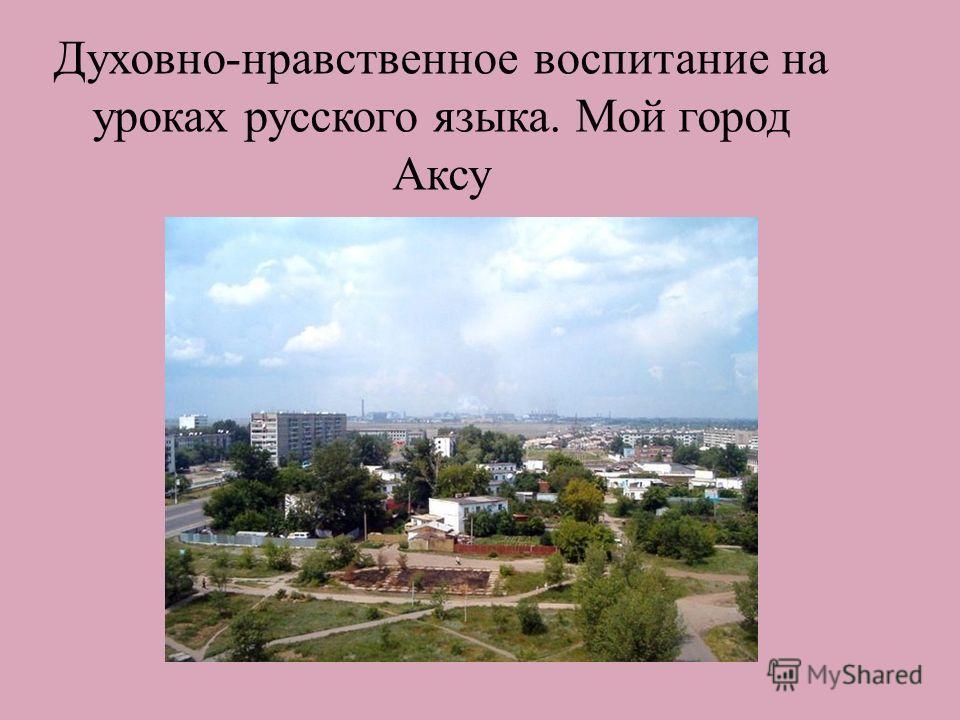 Духовно-нравственное воспитание на уроках русского языка. Мой город Аксу....