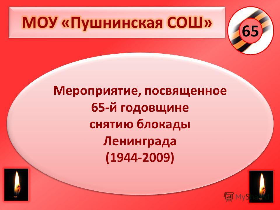 65 Мероприятие, посвященное 65-й годовщине снятию блокады Ленинграда (1944-2009) Мероприятие, посвященное 65-й годовщине снятию блокады Ленинграда (1944-2009)