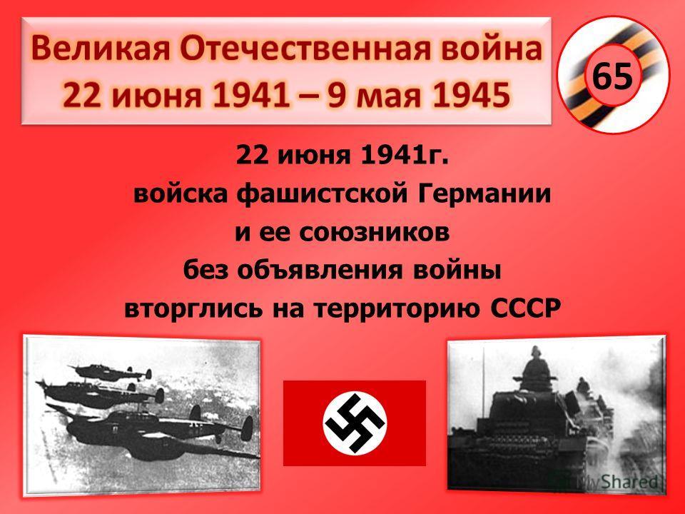 22 июня 1941г. войска фашистской Германии и ее союзников без объявления войны вторглись на территорию СССР 65