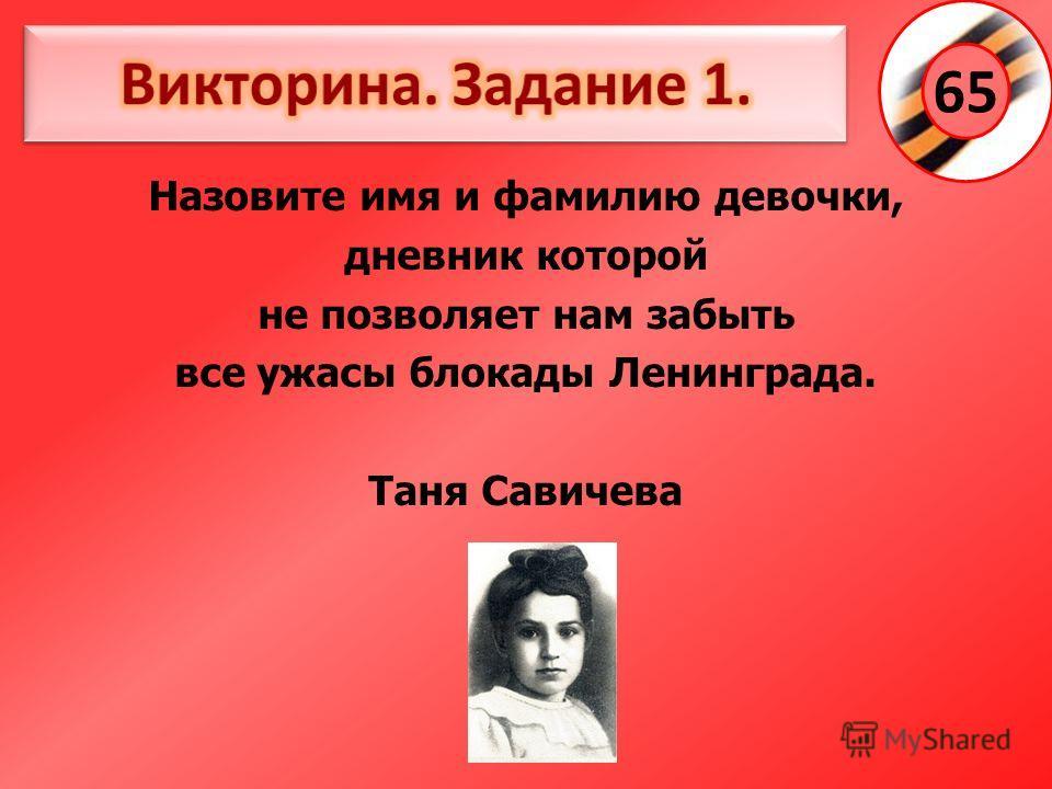 Назовите имя и фамилию девочки, дневник которой не позволяет нам забыть все ужасы блокады Ленинграда. Таня Савичева 65