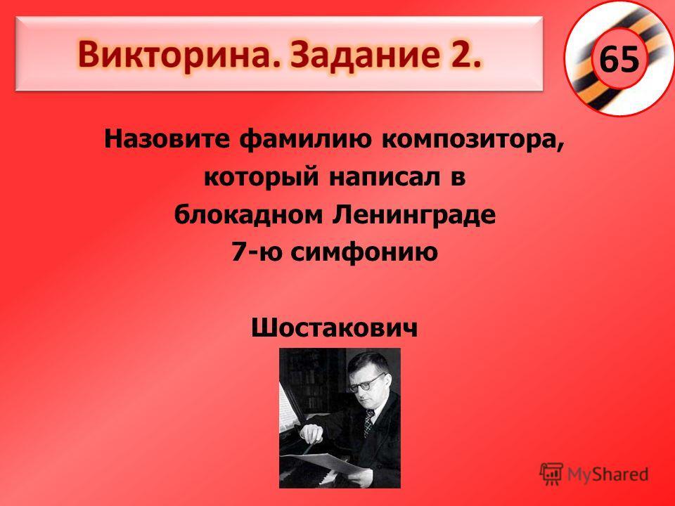 Назовите фамилию композитора, который написал в блокадном Ленинграде 7-ю симфонию Шостакович 65