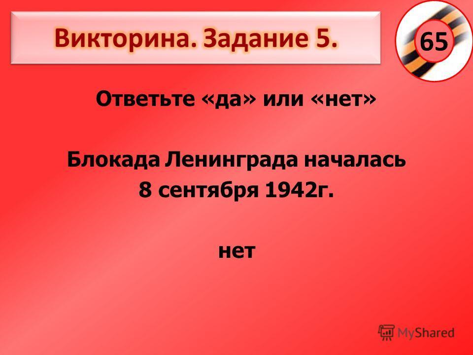Ответьте «да» или «нет» Блокада Ленинграда началась 8 сентября 1942г. нет 65