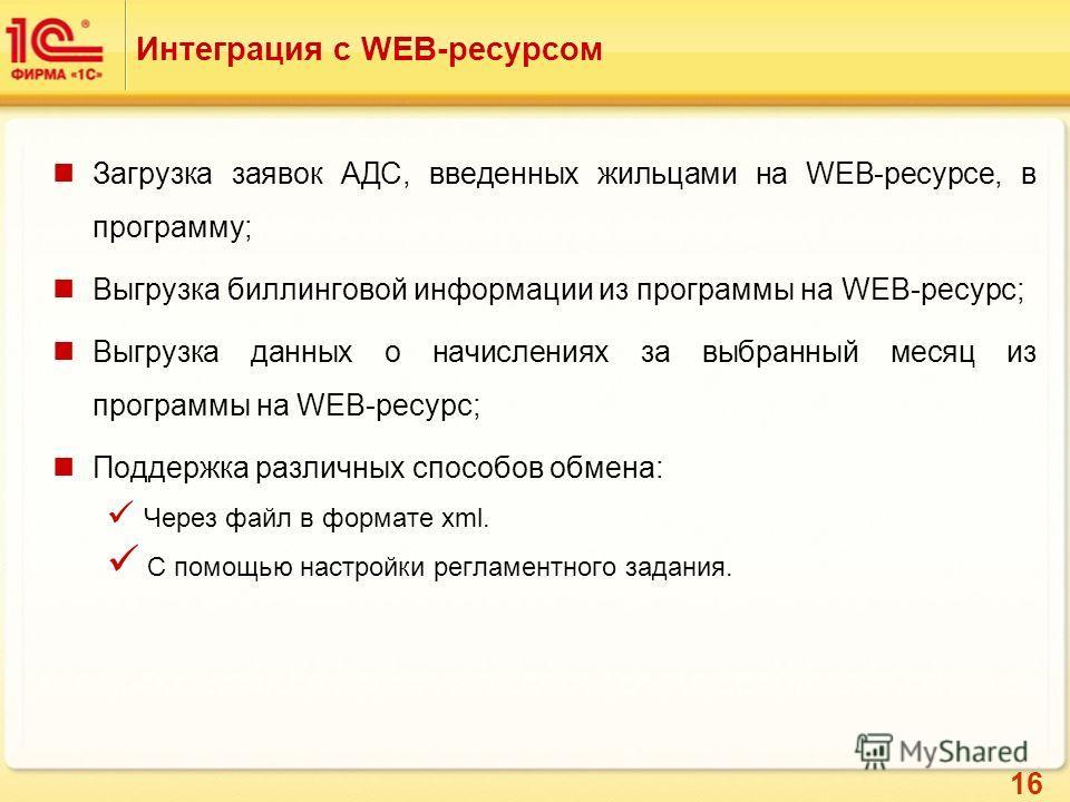 16 Интеграция с WEB-ресурсом Загрузка заявок АДС, введенных жильцами на WEB-ресурсе, в программу; Выгрузка биллинговой информации из программы на WEB-ресурс; Выгрузка данных о начислениях за выбранный месяц из программы на WEB-ресурс; Поддержка разли