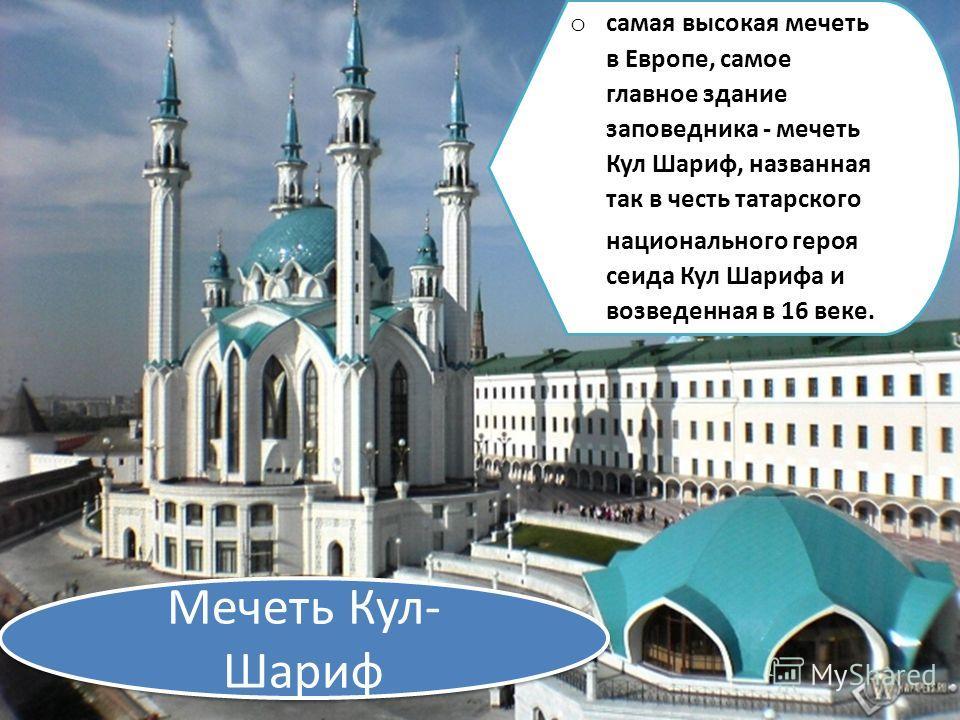 Мечеть Кул- Шариф o самая высокая мечеть в Европе, самое главное здание заповедника - мечеть Кул Шариф, названная так в честь татарского национального героя сеида Кул Шарифа и возведенная в 16 веке.