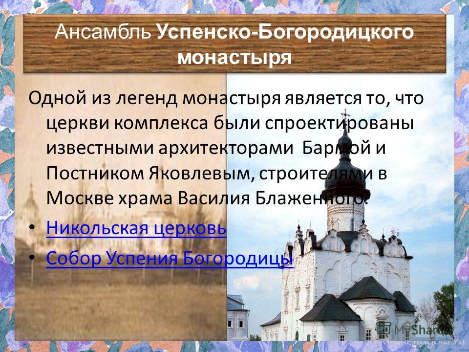 Ансамбль Успенско-Богородицкого монастыря Ансамбль Успенско-Богородицкого монастыря Одной из легенд монастыря является то, что церкви комплекса были спроектированы известными архитекторами Бармой и Постником Яковлевым, строителями в Москве храма Васи