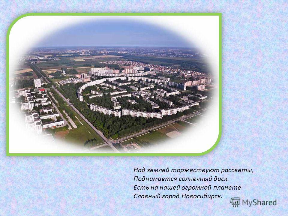 Над землёй торжествуют рассветы, Поднимается солнечный диск. Есть на нашей огромной планете Славный город Новосибирск.