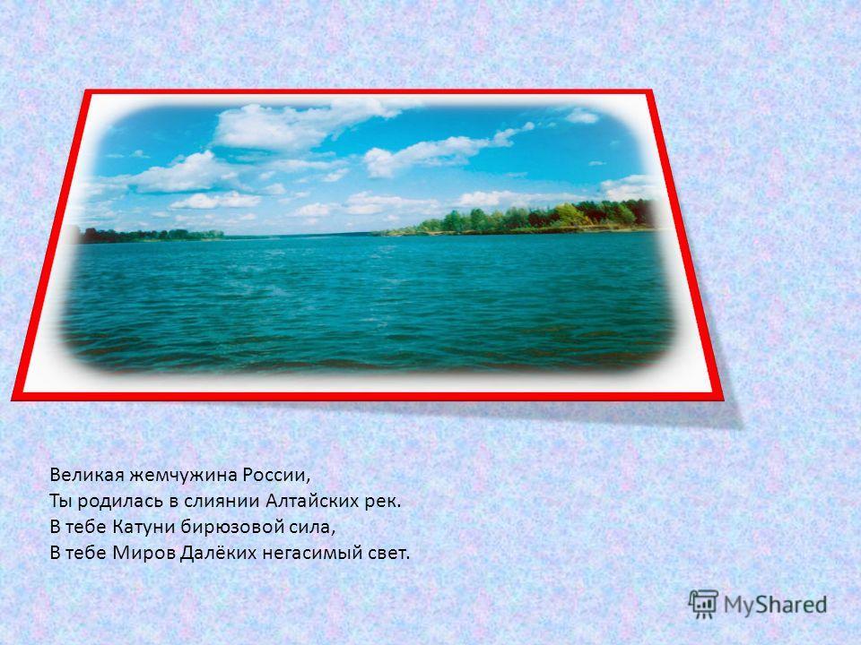 Великая жемчужина России, Ты родилась в слиянии Алтайских рек. В тебе Катуни бирюзовой сила, В тебе Миров Далёких негасимый свет.