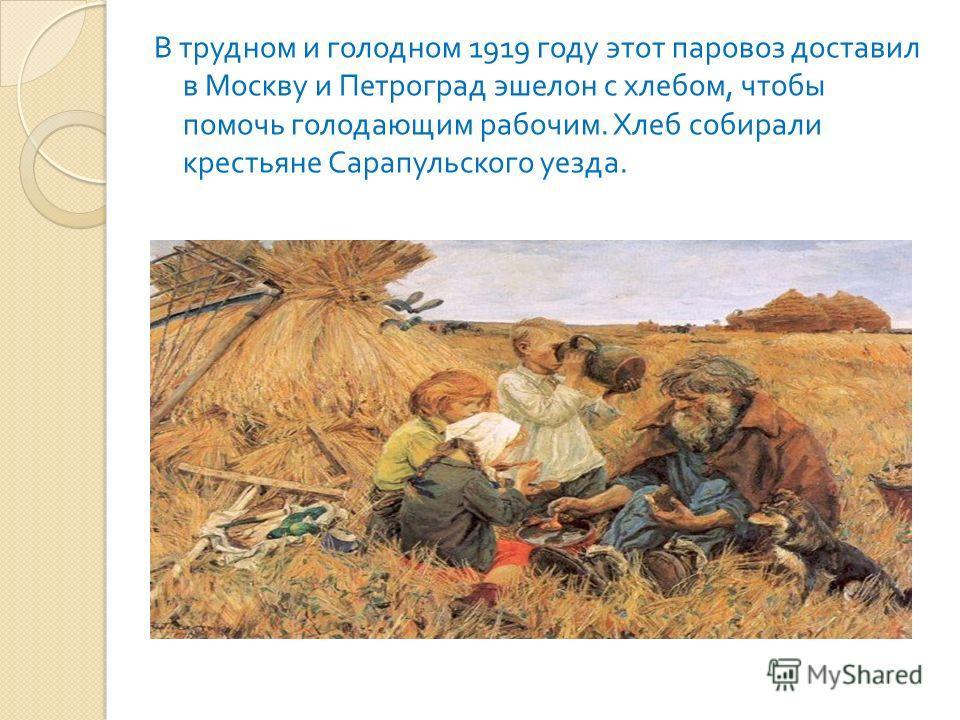В трудном и голодном 1919 году этот паровоз доставил в Москву и Петроград эшелон с хлебом, чтобы помочь голодающим рабочим. Хлеб собирали крестьяне Сарапульского уезда.
