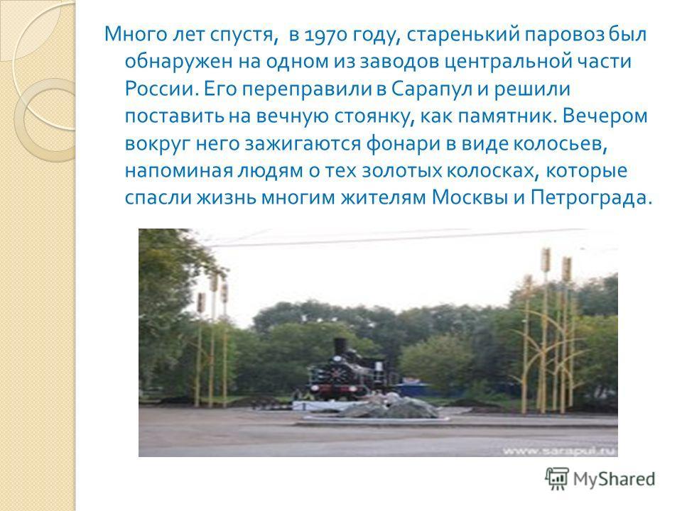 Много лет спустя, в 1970 году, старенький паровоз был обнаружен на одном из заводов центральной части России. Его переправили в Сарапул и решили поставить на вечную стоянку, как памятник. Вечером вокруг него зажигаются фонари в виде колосьев, напомин