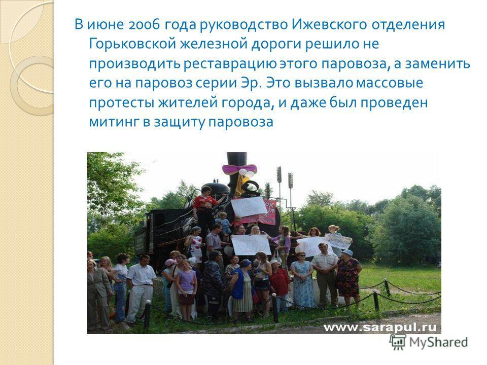 В июне 2006 года руководство Ижевского отделения Горьковской железной дороги решило не производить реставрацию этого паровоза, а заменить его на паровоз серии Эр. Это вызвало массовые протесты жителей города, и даже был проведен митинг в защиту паров