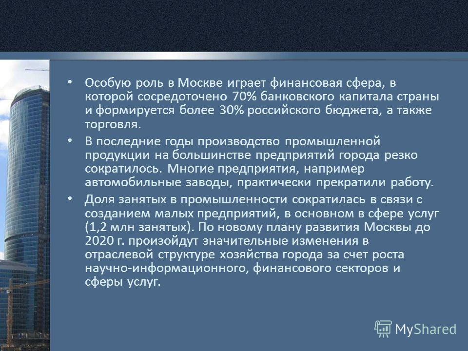 Особую роль в Москве играет финансовая сфера, в которой сосредоточено 70% банковского капитала страны и формируется более 30% российского бюджета, а также торговля. В последние годы производство промышленной продукции на большинстве предприятий город