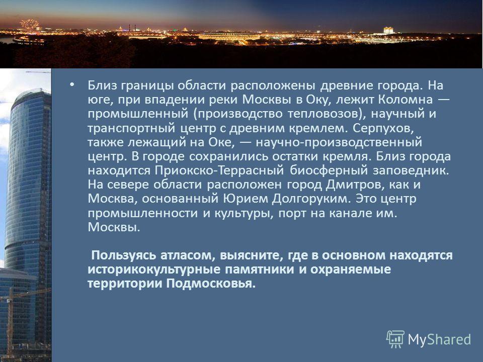 Близ границы области расположены древние города. На юге, при впадении реки Москвы в Оку, лежит Коломна промышленный (производство тепловозов), научный и транспортный центр с древним кремлем. Серпухов, также лежащий на Оке, научно-производственный цен