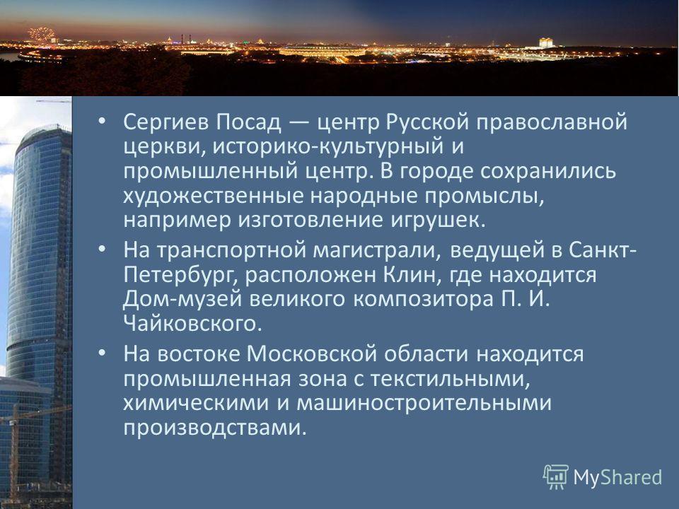 Сергиев Посад центр Русской православной церкви, историко-культурный и промышленный центр. В городе сохранились художественные народные промыслы, например изготовление игрушек. На транспортной магистрали, ведущей в Санкт- Петербург, расположен Клин,