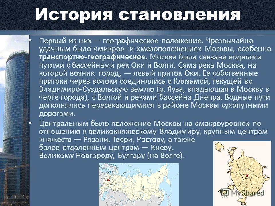 История становления Первый из них географическое положение. Чрезвычайно удачным было «микро»- и «мезоположение» Москвы, особенно транспортно-географическое. Москва была связана водными путями с бассейнами рек Оки и Волги. Сама река Москва, на которой