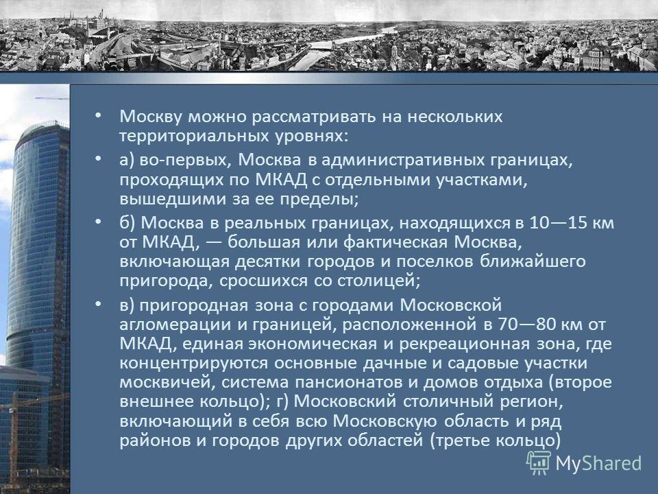 Москву можно рассматривать на нескольких территориальных уровнях: а) во-первых, Москва в административных границах, проходящих по МКАД с отдельными участками, вышедшими за ее пределы; б) Москва в реальных границах, находящихся в 1015 км от МКАД, боль