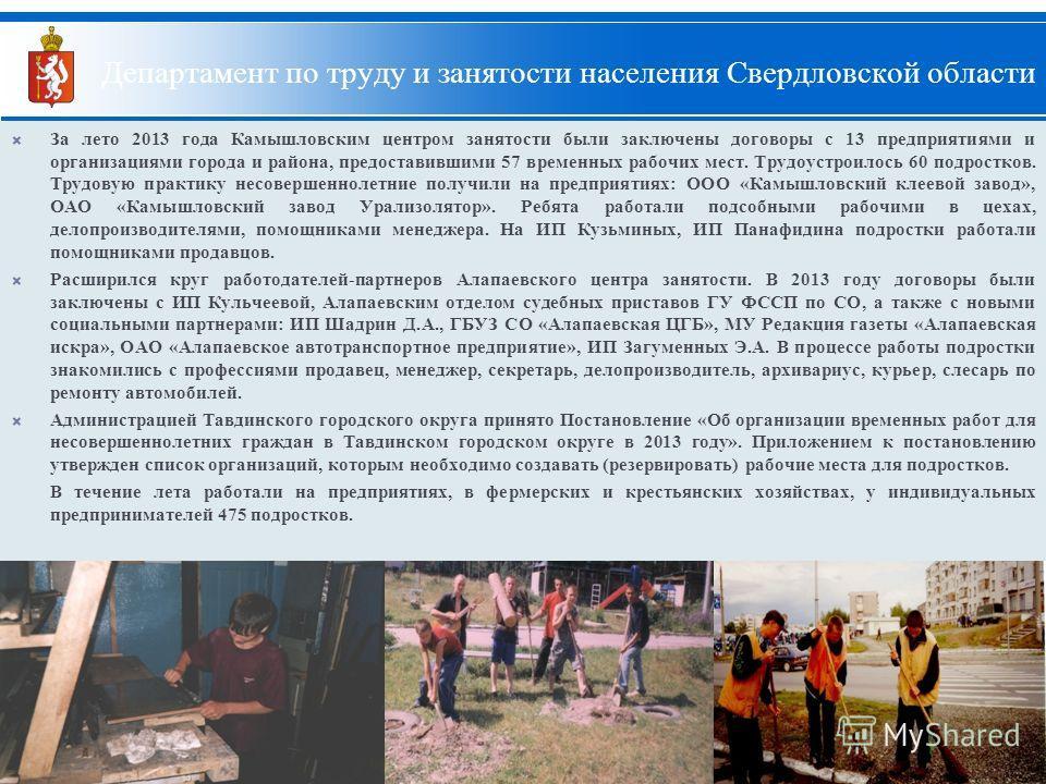 9 За лето 2013 года Камышловским центром занятости были заключены договоры с 13 предприятиями и организациями города и района, предоставившими 57 временных рабочих мест. Трудоустроилось 60 подростков. Трудовую практику несовершеннолетние получили на