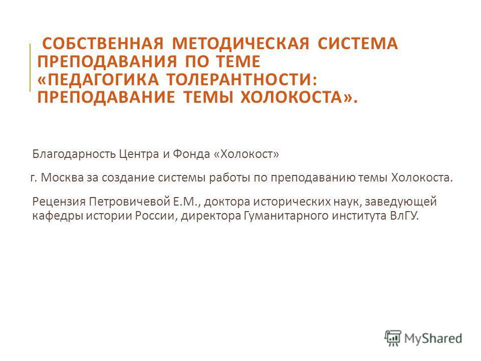 СОБСТВЕННАЯ МЕТОДИЧЕСКАЯ СИСТЕМА ПРЕПОДАВАНИЯ ПО ТЕМЕ « ПЕДАГОГИКА ТОЛЕРАНТНОСТИ : ПРЕПОДАВАНИЕ ТЕМЫ ХОЛОКОСТА ». Благодарность Центра и Фонда « Холокост » г. Москва за создание системы работы по преподаванию темы Холокоста. Рецензия Петровичевой Е.