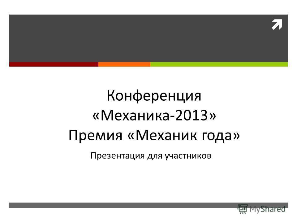 Конференция «Механика-2013» Премия «Механик года» Презентация для участников