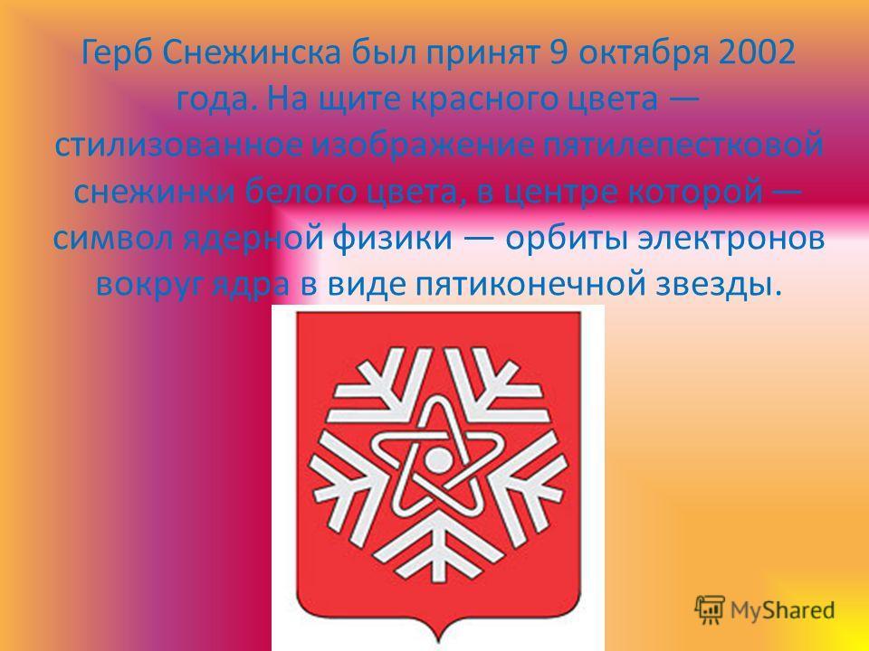Герб Снежинска был принят 9 октября 2002 года. На щите красного цвета стилизованное изображение пятилепестковой снежинки белого цвета, в центре которой символ ядерной физики орбиты электронов вокруг ядра в виде пятиконечной звезды.