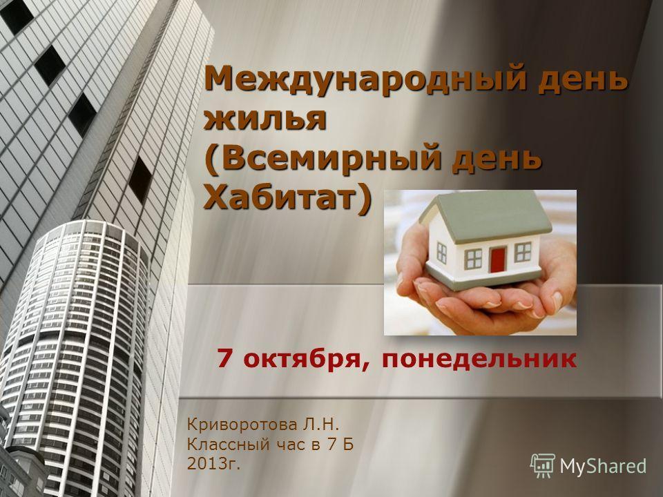 Международный день жилья (Всемирный день Хабитат) 7 октября, понедельник Криворотова Л.Н. Классный час в 7 Б 2013г.