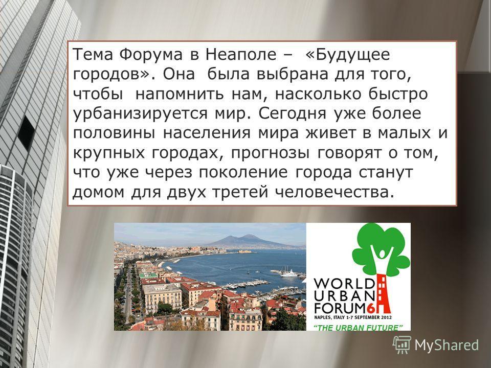 Тема Форума в Неаполе – «Будущее городов». Она была выбрана для того, чтобы напомнить нам, насколько быстро урбанизируется мир. Сегодня уже более половины населения мира живет в малых и крупных городах, прогнозы говорят о том, что уже через поколение