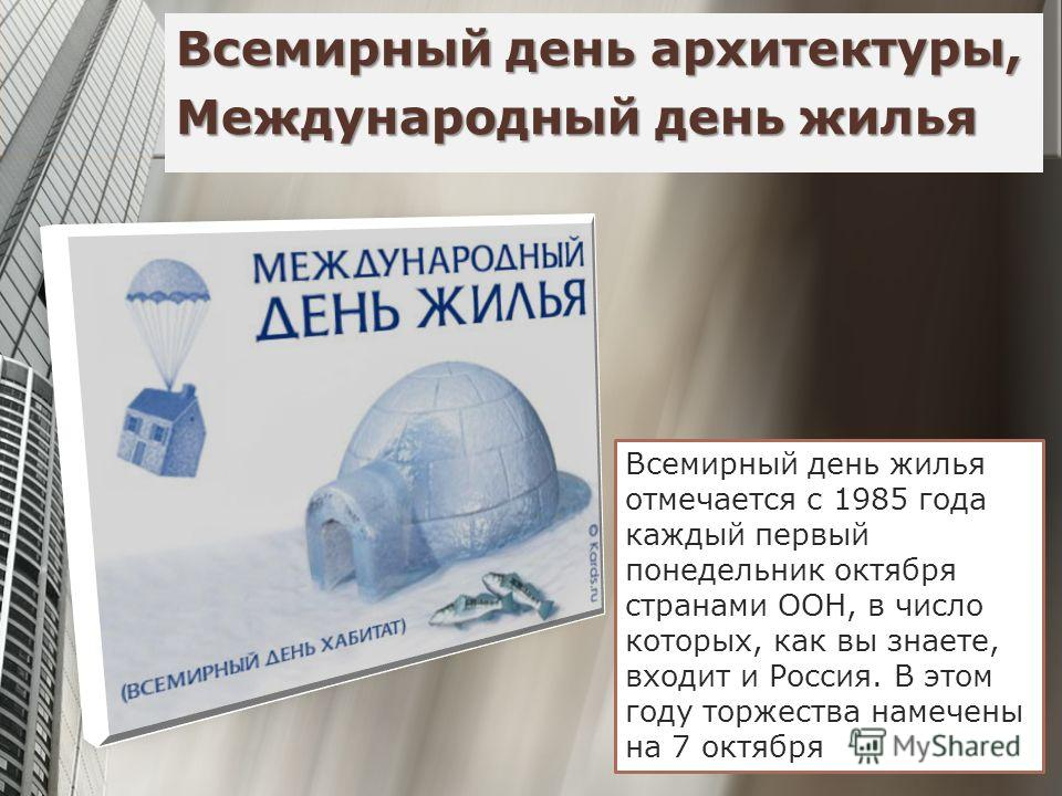 Всемирный день архитектуры, Международный день жилья Всемирный день жилья отмечается с 1985 года каждый первый понедельник октября странами ООН, в число которых, как вы знаете, входит и Россия. В этом году торжества намечены на 7 октября