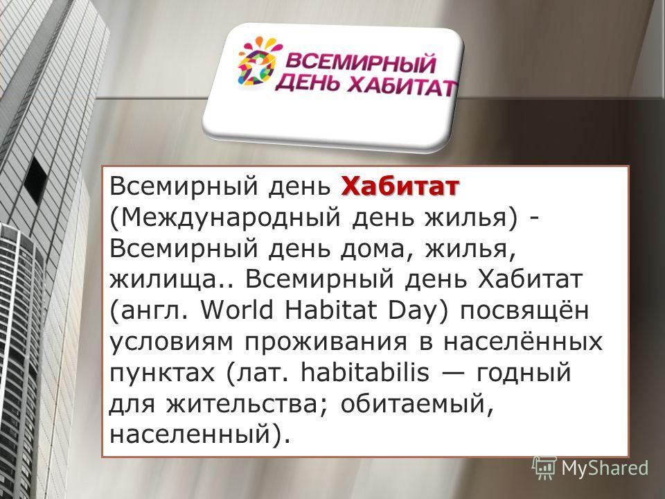 Хабитат Всемирный день Хабитат (Международный день жилья) - Всемирный день дома, жилья, жилища.. Всемирный день Хабитат (англ. World Habitat Day) посвящён условиям проживания в населённых пунктах (лат. habitabilis годный для жительства; обитаемый, на