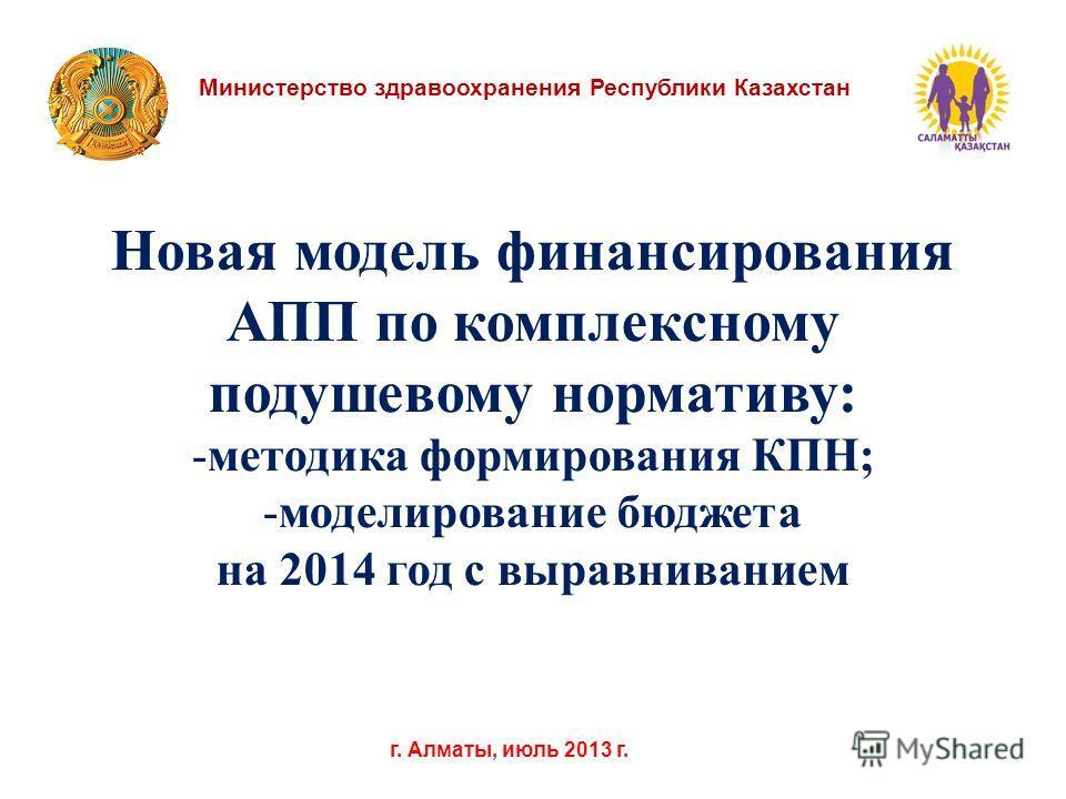 Министерство здравоохранения Республики Казахстан г. Алматы, июль 2013 г. Новая модель финансирования АПП по комплексному подушевому нормативу: -методика формирования КПН; -моделирование бюджета на 2014 год с выравниванием