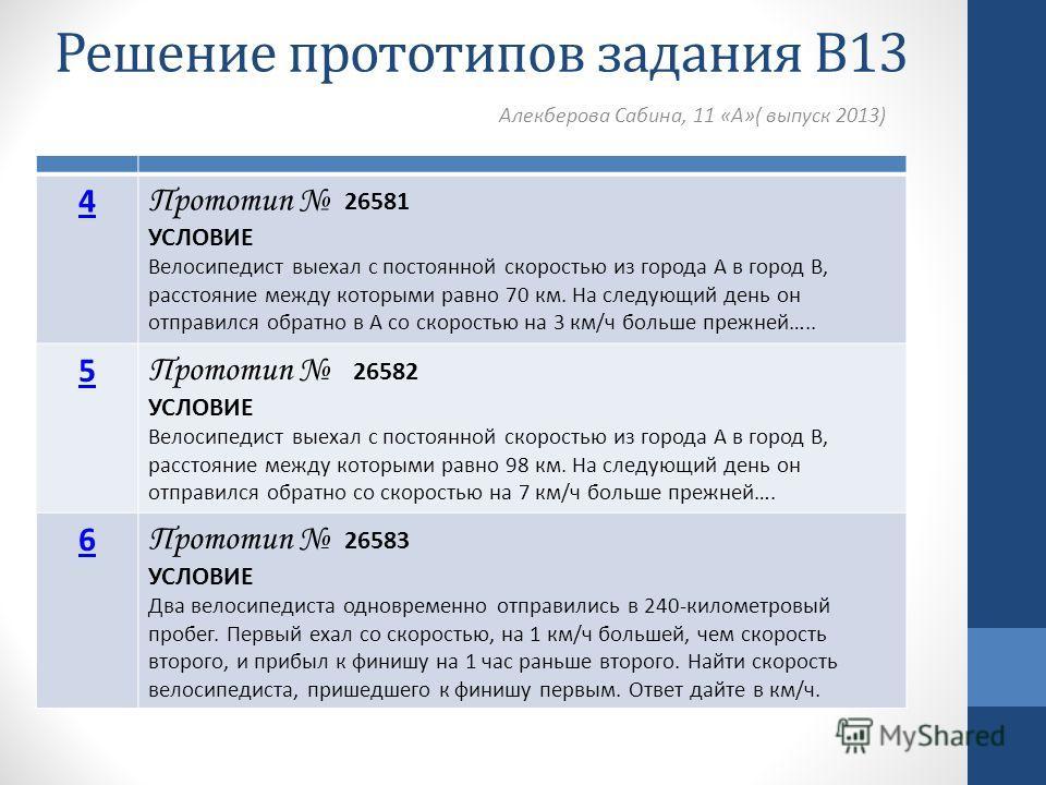 Решение прототипов задания В13 Алекберова Сабина, 11 «А»( выпуск 2013) 4 Прототип 26581 УСЛОВИЕ Велосипедист выехал с постоянной скоростью из города А в город В, расстояние между которыми равно 70 км. На следующий день он отправился обратно в А со ск