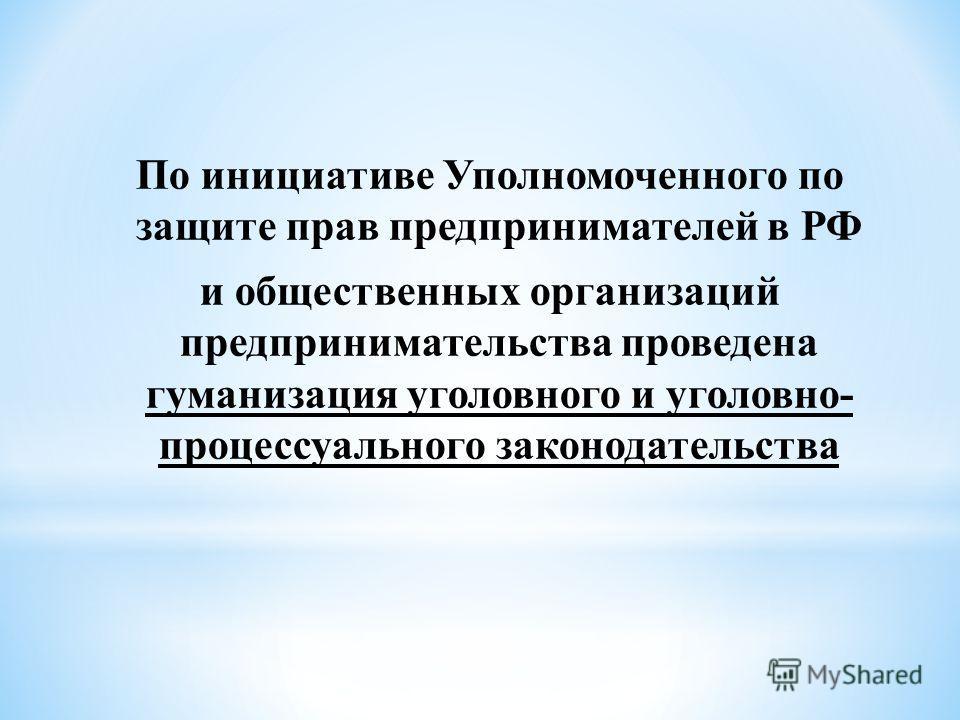 По инициативе Уполномоченного по защите прав предпринимателей в РФ и общественных организаций предпринимательства проведена гуманизация уголовного и уголовно- процессуального законодательства