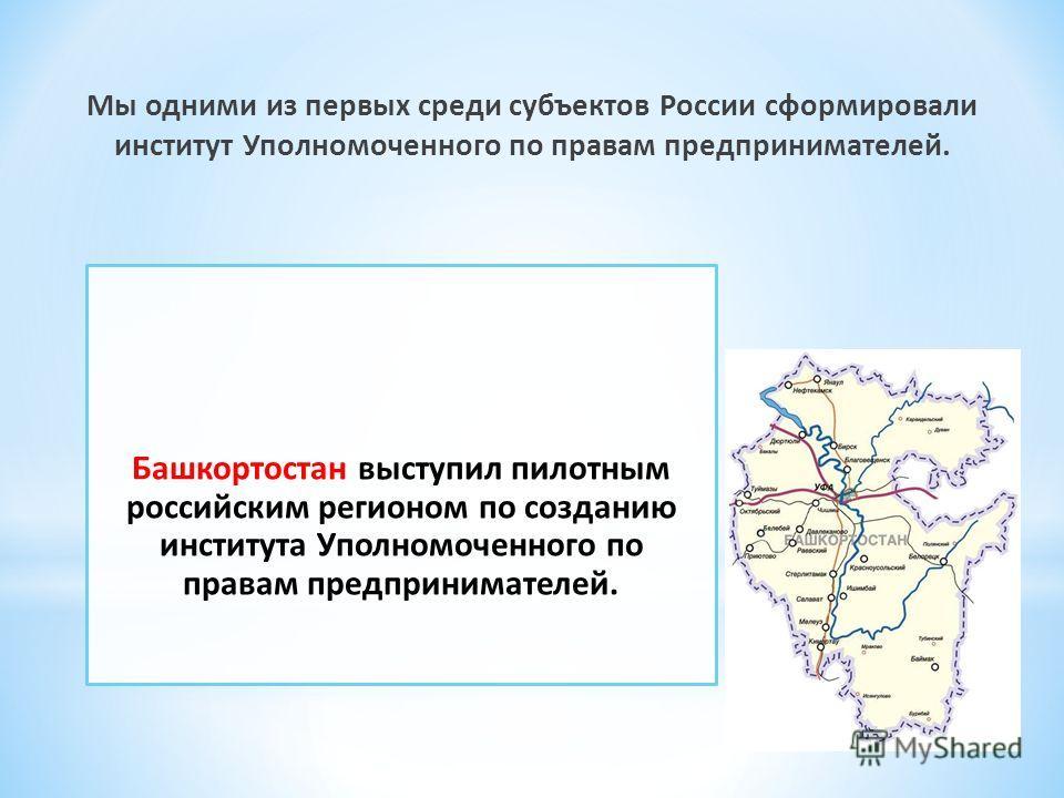 Мы одними из первых среди субъектов России сформировали институт Уполномоченного по правам предпринимателей. Башкортостан выступил пилотным российским регионом по созданию института Уполномоченного по правам предпринимателей.