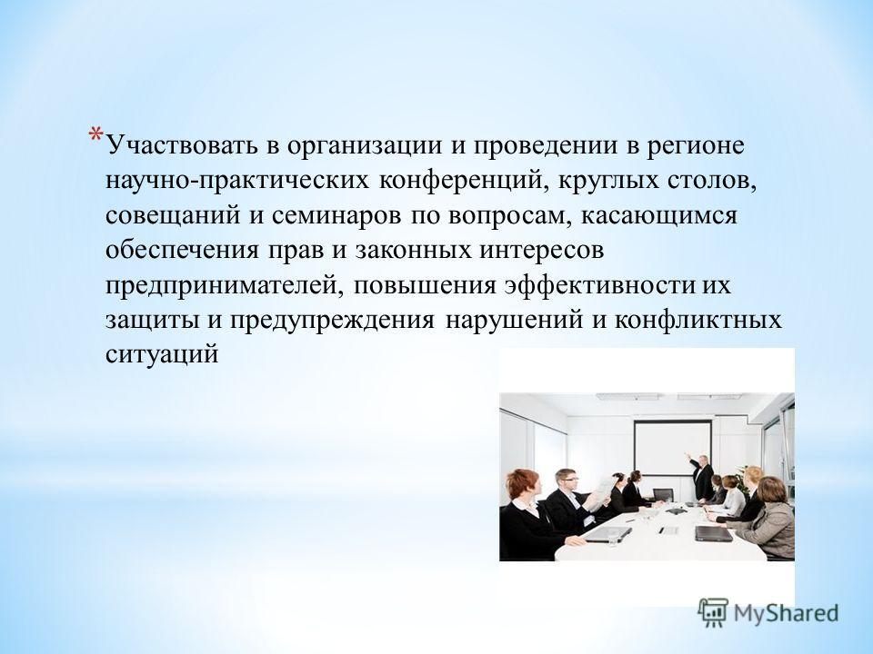 * Участвовать в организации и проведении в регионе научно-практических конференций, круглых столов, совещаний и семинаров по вопросам, касающимся обеспечения прав и законных интересов предпринимателей, повышения эффективности их защиты и предупрежден