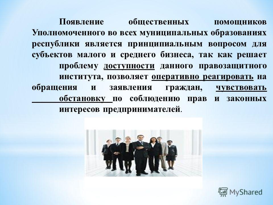 Появление общественных помощников Уполномоченного во всех муниципальных образованиях республики является принципиальным вопросом для субъектов малого и среднего бизнеса, так как решает проблему доступности данного правозащитного института, позволяет