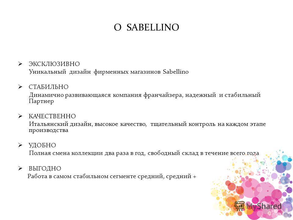 О SABELLINO ЭКСКЛЮЗИВНО Уникальный дизайн фирменных магазинов Sabellino СТАБИЛЬНО Динамично развивающаяся компания франчайзера, надежный и стабильный Партнер КАЧЕСТВЕННО Итальянский дизайн, высокое качество, тщательный контроль на каждом этапе произв