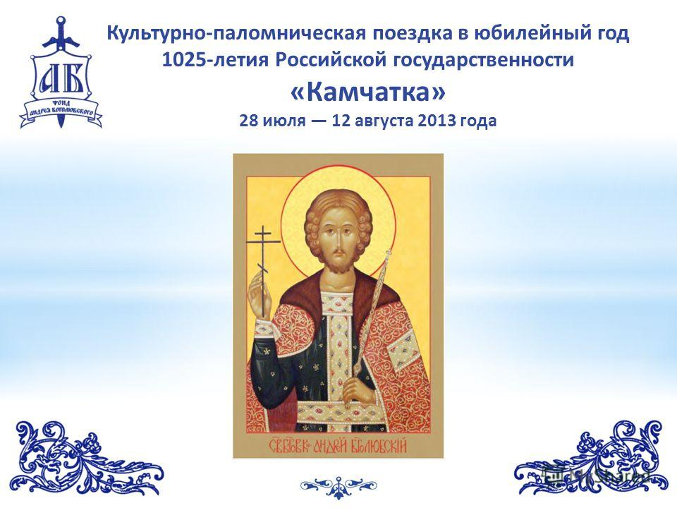 1 Культурно-паломническая поездка в юбилейный год 1025-летия Российской государственности «Камчатка» 28 июля 12 августа 2013 года