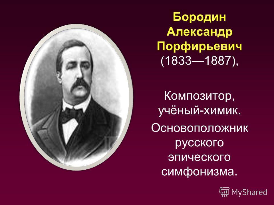 Бородин Александр Порфирьевич (18331887), Композитор, учёный-химик. Основоположник русского эпического симфонизма.