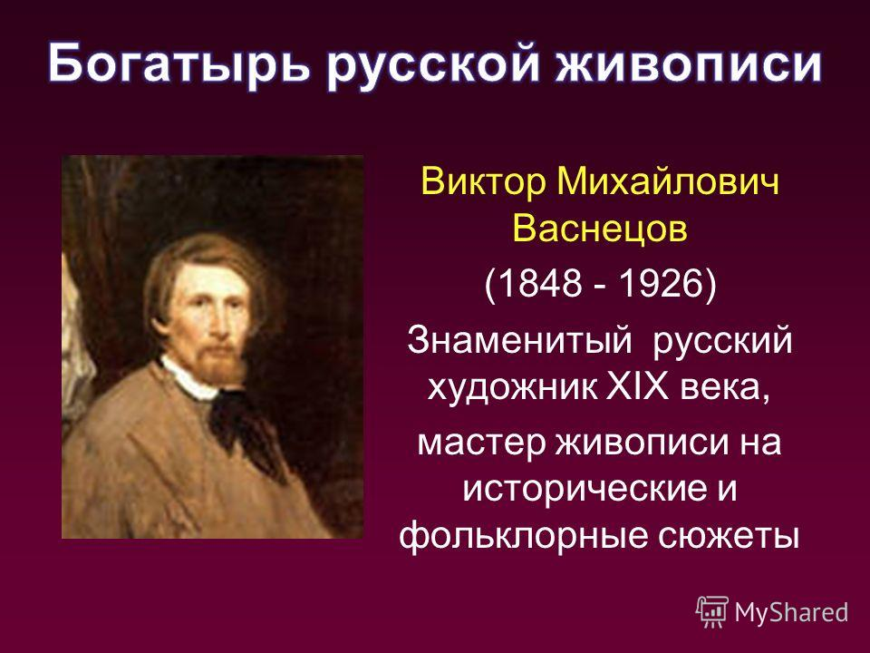 Виктор Михайлович Васнецов (1848 - 1926) Знаменитый русский художник XIX века, мастер живописи на исторические и фольклорные сюжеты