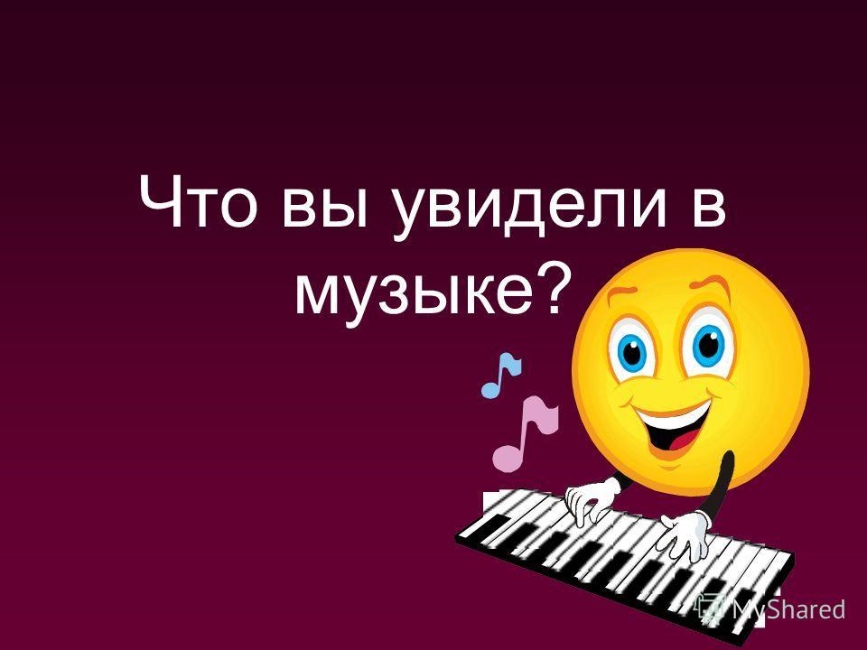 Что вы увидели в музыке?