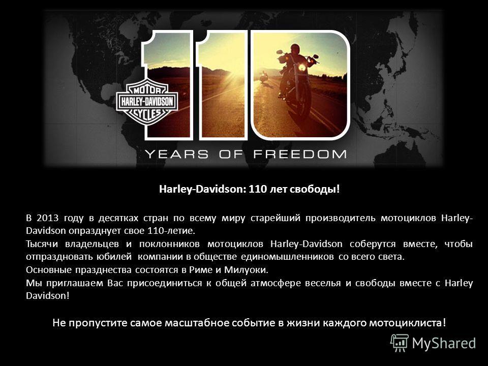 Harley-Davidson: 110 лет свободы! В 2013 году в десятках стран по всему миру старейший производитель мотоциклов Harley- Davidson опразднует свое 110-летие. Тысячи владельцев и поклонников мотоциклов Harley-Davidson соберутся вместе, чтобы отпразднова
