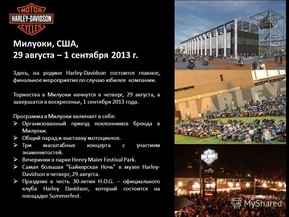 ЦЕННОСТИ И ВИДЕНИЕ HARLEY DAVIDSON Милуоки, США, 29 августа – 1 сентября 2013 г. Здесь, на родине Harley-Davidson состоится главное, финальное мероприятие по случаю юбилея компании. Торжества в Милуоки начнутся в четверг, 29 августа, а завершатся в в