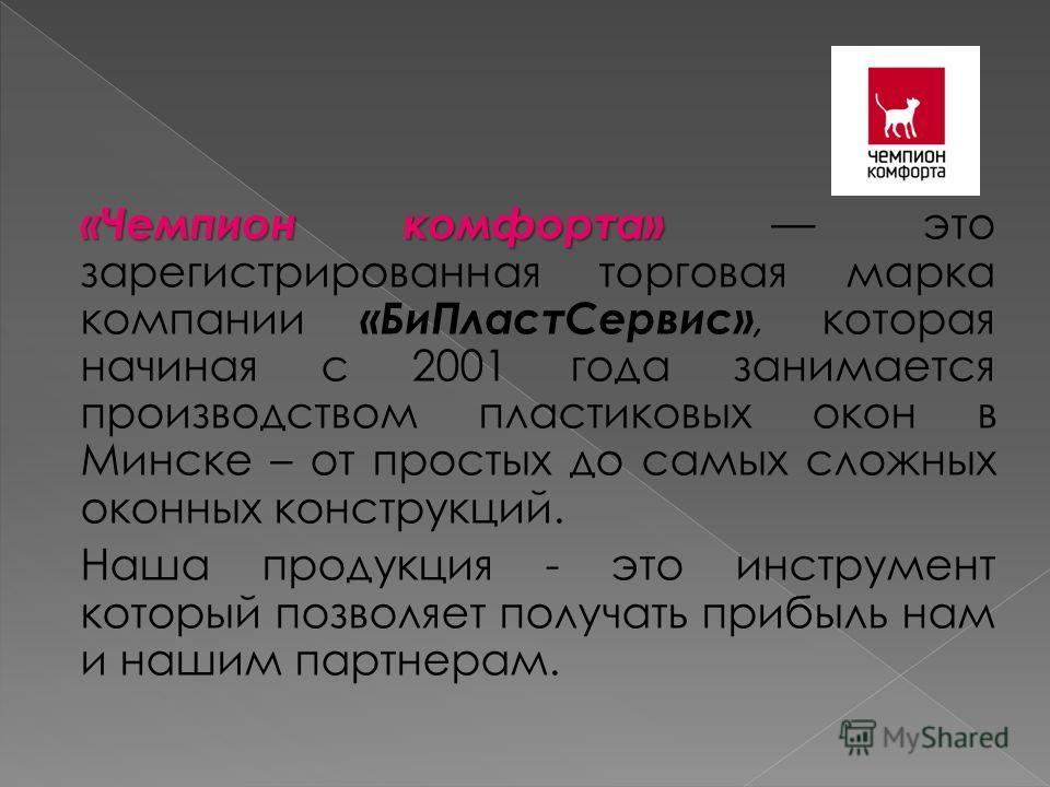 «Чемпион комфорта» «Чемпион комфорта» это зарегистрированная торговая марка компании «БиПластСервис», которая начиная с 2001 года занимается производством пластиковых окон в Минске – от простых до самых сложных оконных конструкций. Наша продукция - э