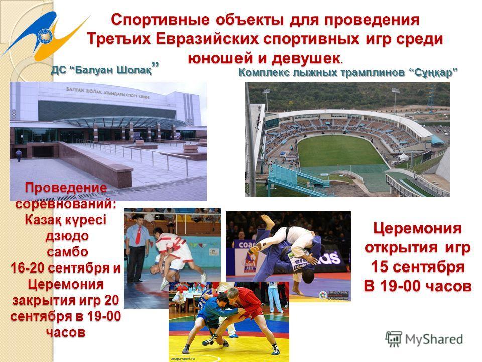 Спортивные объекты для проведения Третьих Евразийских спортивных игр среди юношей и девушек. Церемония открытия игр 15 сентября В 19-00 часов Проведение соревнований: Казақ күресі дзюдо дзюдо самбо самбо 16-20 сентября и Церемония закрытия игр 20 сен