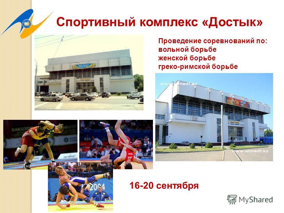 Спортивный комплекс «Достык» Проведение соревнований по: вольной борьбе женской борьбе греко-римской борьбе 16-20 сентября