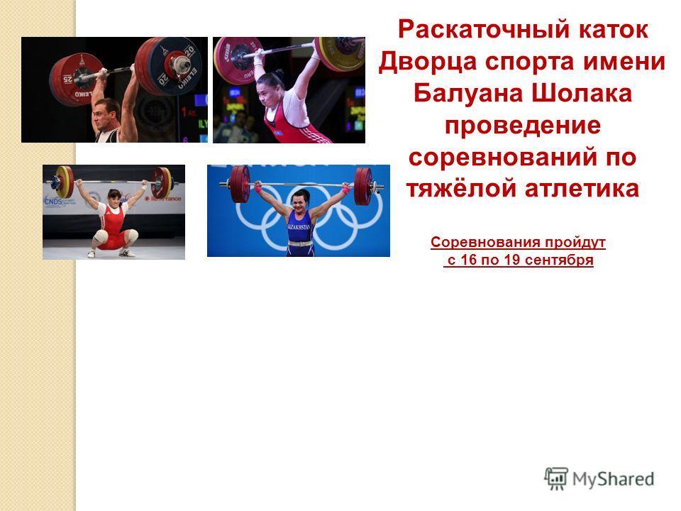 Раскаточный каток Дворца спорта имени Балуана Шолака проведение соревнований по тяжёлой атлетика Соревнования пройдут с 16 по 19 сентября