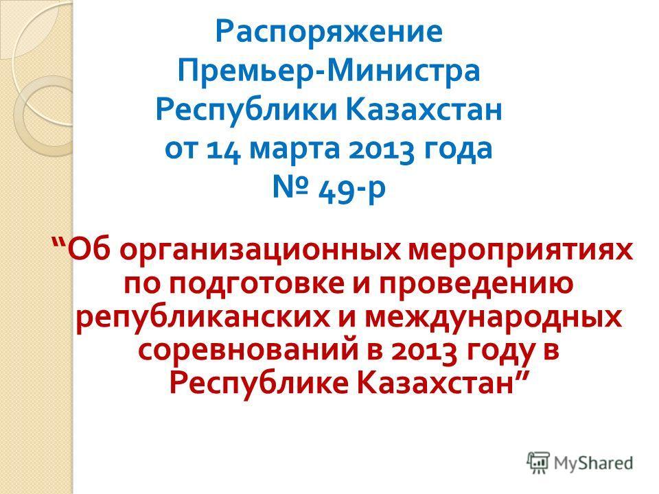 Распоряжение Премьер - Министра Республики Казахстан от 14 марта 2013 года 49- р Об организационных мероприятиях по подготовке и проведению републиканских и международных соревнований в 2013 году в Республике Казахстан
