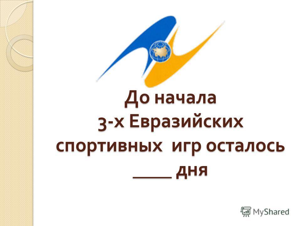 До начала 3- х Евразийских спортивных игр осталось ____ дня